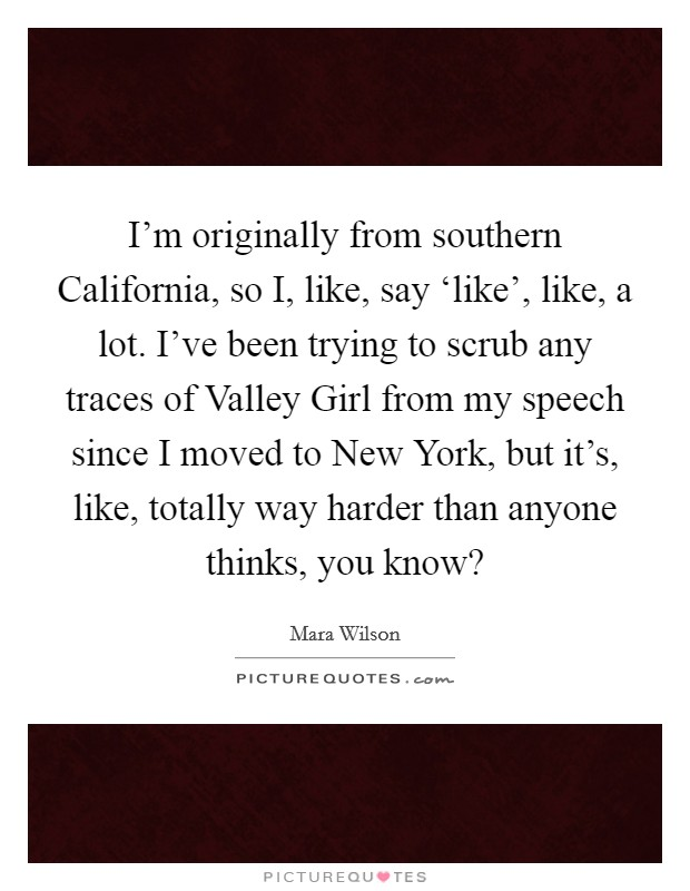 I'm originally from southern California, so I, like, say 'like', like, a lot. I've been trying to scrub any traces of Valley Girl from my speech since I moved to New York, but it's, like, totally way harder than anyone thinks, you know? Picture Quote #1