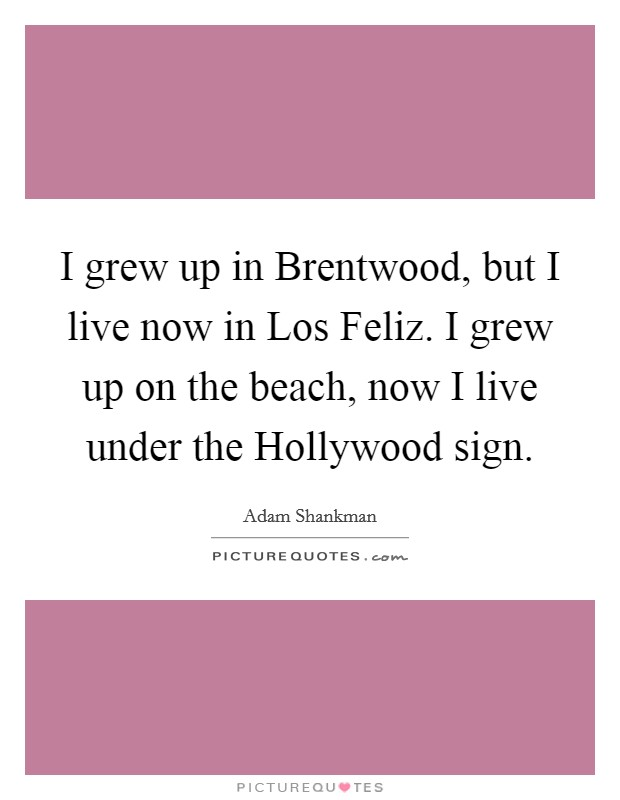 I grew up in Brentwood, but I live now in Los Feliz. I grew up on the beach, now I live under the Hollywood sign Picture Quote #1