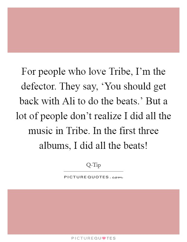 For people who love Tribe, I'm the defector. They say, 'You should get back with Ali to do the beats.' But a lot of people don't realize I did all the music in Tribe. In the first three albums, I did all the beats! Picture Quote #1