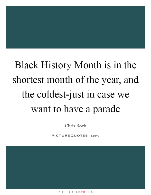 Black History Month is in the shortest month of the year, and the coldest-just in case we want to have a parade Picture Quote #1