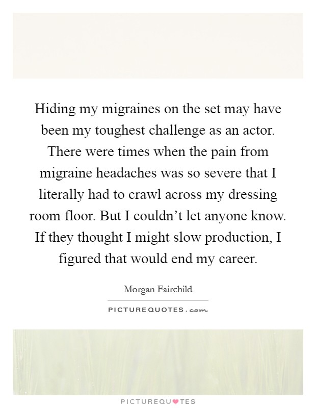 Hiding my migraines on the set may have been my toughest challenge as an actor. There were times when the pain from migraine headaches was so severe that I literally had to crawl across my dressing room floor. But I couldn't let anyone know. If they thought I might slow production, I figured that would end my career Picture Quote #1