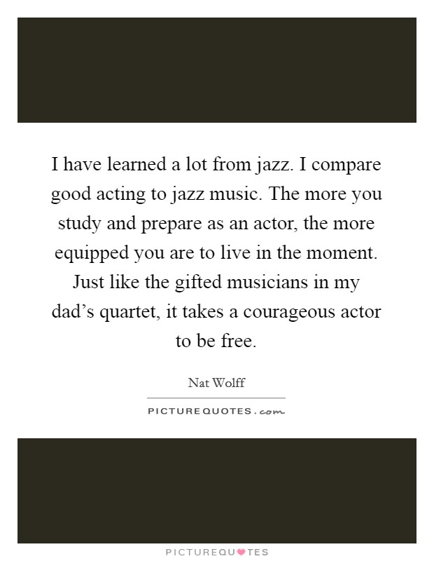 I have learned a lot from jazz. I compare good acting to jazz music. The more you study and prepare as an actor, the more equipped you are to live in the moment. Just like the gifted musicians in my dad's quartet, it takes a courageous actor to be free Picture Quote #1