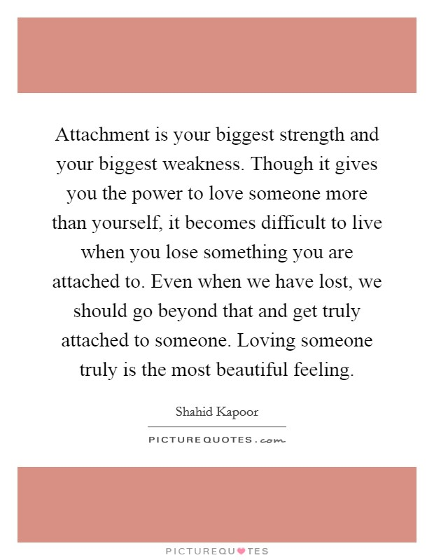 Attachment is your biggest strength and your biggest weakness. Though it gives you the power to love someone more than yourself, it becomes difficult to live when you lose something you are attached to. Even when we have lost, we should go beyond that and get truly attached to someone. Loving someone truly is the most beautiful feeling Picture Quote #1