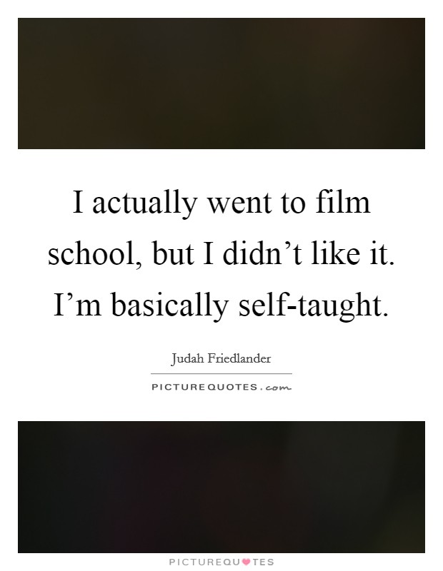 I actually went to film school, but I didn't like it. I'm basically self-taught Picture Quote #1
