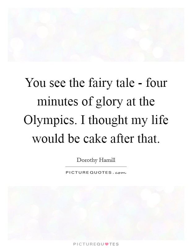 You see the fairy tale - four minutes of glory at the Olympics. I thought my life would be cake after that Picture Quote #1