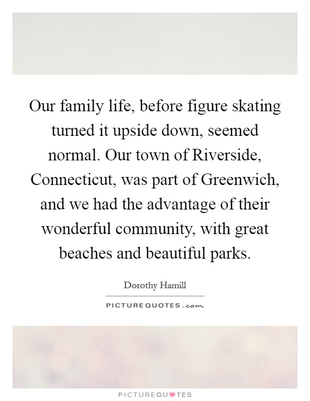 Our family life, before figure skating turned it upside down, seemed normal. Our town of Riverside, Connecticut, was part of Greenwich, and we had the advantage of their wonderful community, with great beaches and beautiful parks Picture Quote #1