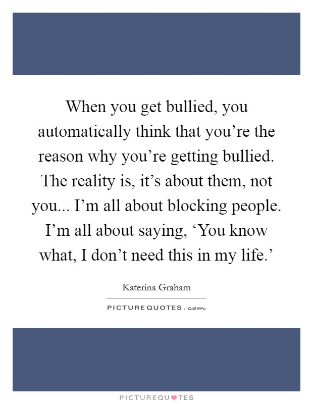 When you get bullied, you automatically think that you're the reason why you're getting bullied. The reality is, it's about them, not you... I'm all about blocking people. I'm all about saying, 'You know what, I don't need this in my life.' Picture Quote #1