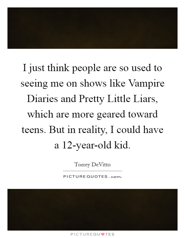I just think people are so used to seeing me on shows like Vampire Diaries and Pretty Little Liars, which are more geared toward teens. But in reality, I could have a 12-year-old kid Picture Quote #1