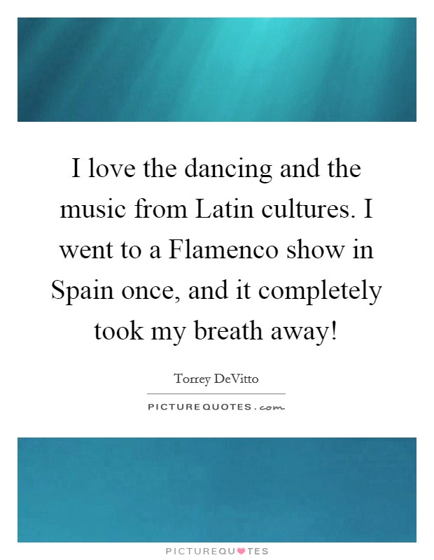 I love the dancing and the music from Latin cultures. I went to a Flamenco show in Spain once, and it completely took my breath away! Picture Quote #1