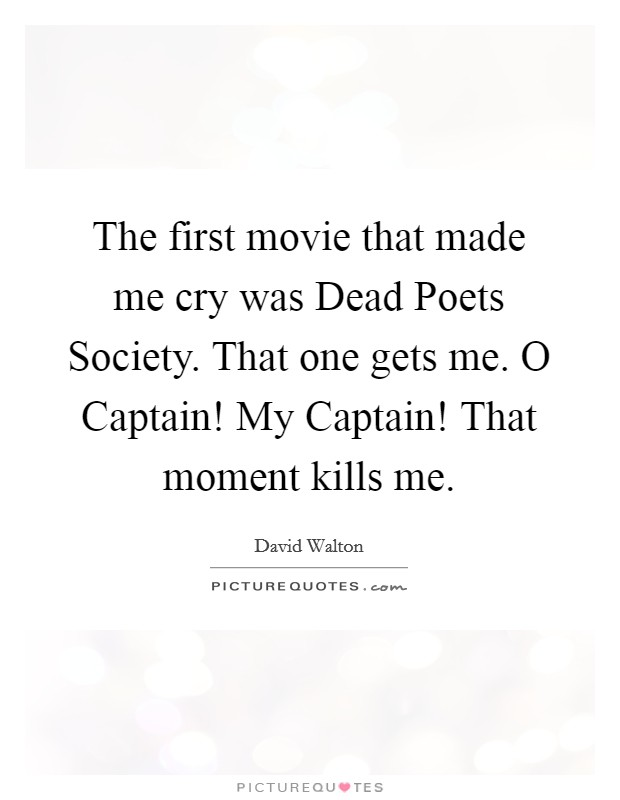 The first movie that made me cry was Dead Poets Society. That one gets me. O Captain! My Captain! That moment kills me Picture Quote #1