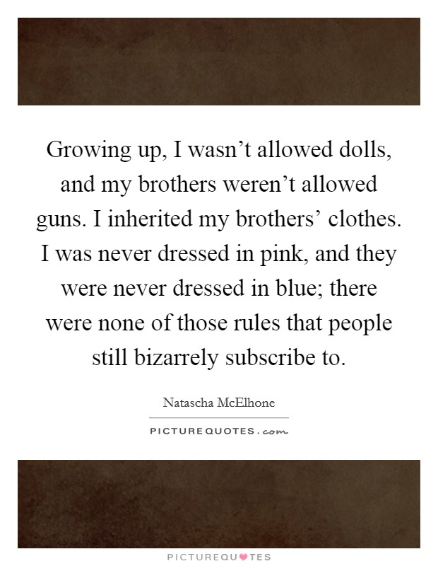 Growing up, I wasn't allowed dolls, and my brothers weren't allowed guns. I inherited my brothers' clothes. I was never dressed in pink, and they were never dressed in blue; there were none of those rules that people still bizarrely subscribe to Picture Quote #1