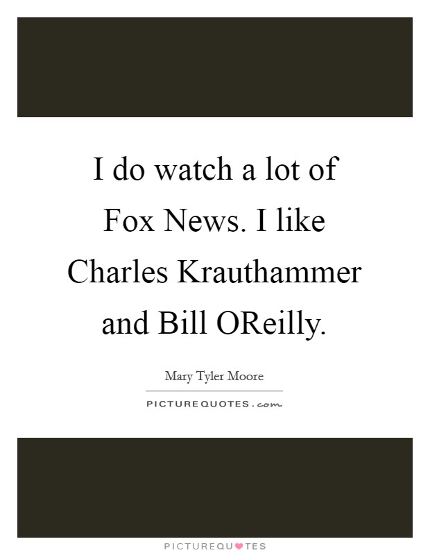 I do watch a lot of Fox News. I like Charles Krauthammer and Bill OReilly Picture Quote #1