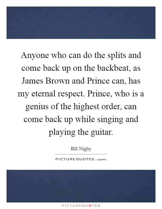 Anyone who can do the splits and come back up on the backbeat, as James Brown and Prince can, has my eternal respect. Prince, who is a genius of the highest order, can come back up while singing and playing the guitar Picture Quote #1