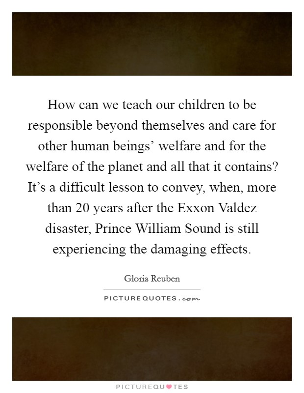 How can we teach our children to be responsible beyond themselves and care for other human beings' welfare and for the welfare of the planet and all that it contains? It's a difficult lesson to convey, when, more than 20 years after the Exxon Valdez disaster, Prince William Sound is still experiencing the damaging effects Picture Quote #1