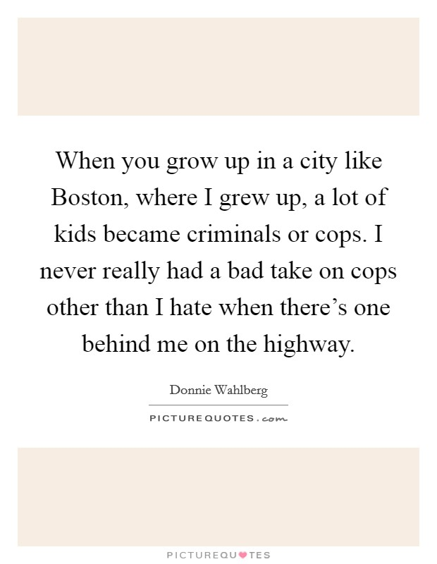 When you grow up in a city like Boston, where I grew up, a lot of kids became criminals or cops. I never really had a bad take on cops other than I hate when there's one behind me on the highway Picture Quote #1