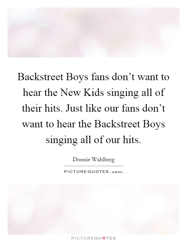 Backstreet Boys fans don't want to hear the New Kids singing all of their hits. Just like our fans don't want to hear the Backstreet Boys singing all of our hits Picture Quote #1