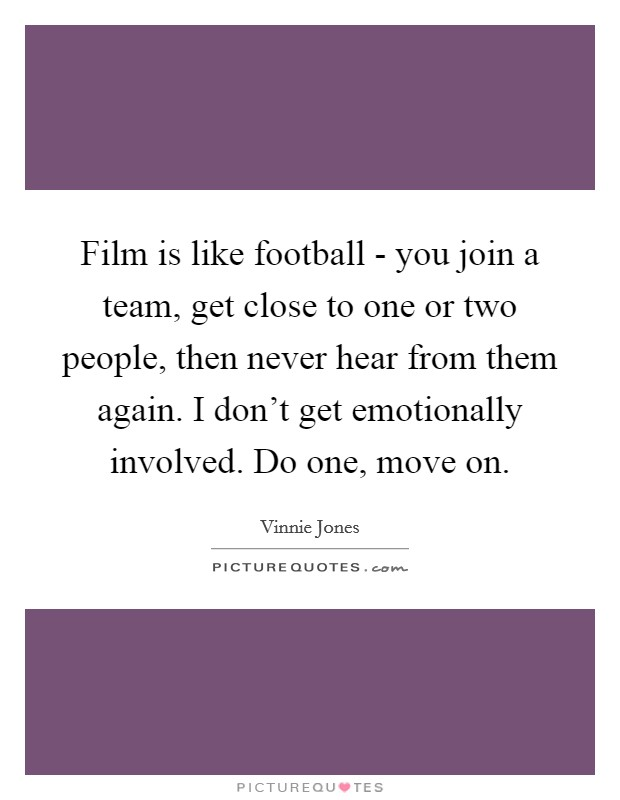 Film is like football - you join a team, get close to one or two people, then never hear from them again. I don't get emotionally involved. Do one, move on Picture Quote #1
