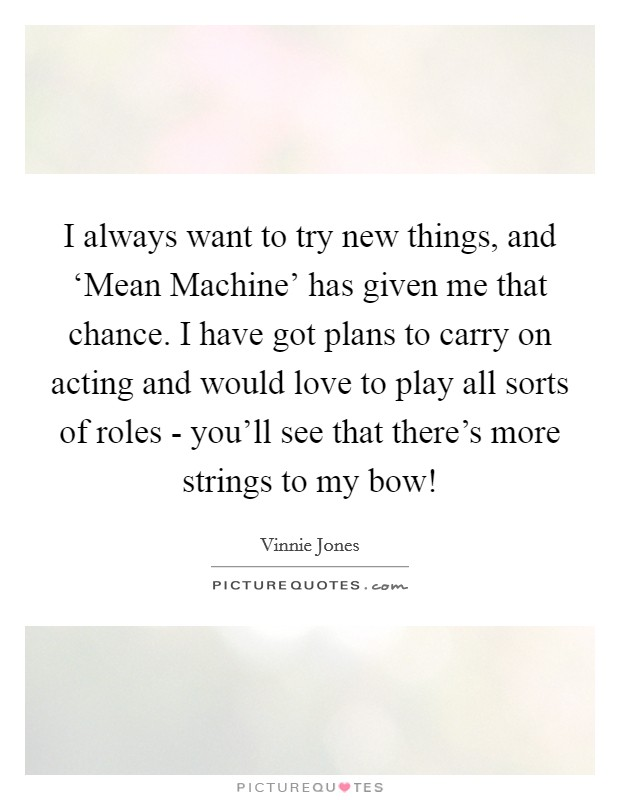 I always want to try new things, and 'Mean Machine' has given me that chance. I have got plans to carry on acting and would love to play all sorts of roles - you'll see that there's more strings to my bow! Picture Quote #1