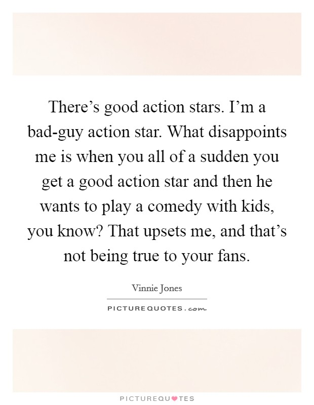 There's good action stars. I'm a bad-guy action star. What disappoints me is when you all of a sudden you get a good action star and then he wants to play a comedy with kids, you know? That upsets me, and that's not being true to your fans Picture Quote #1