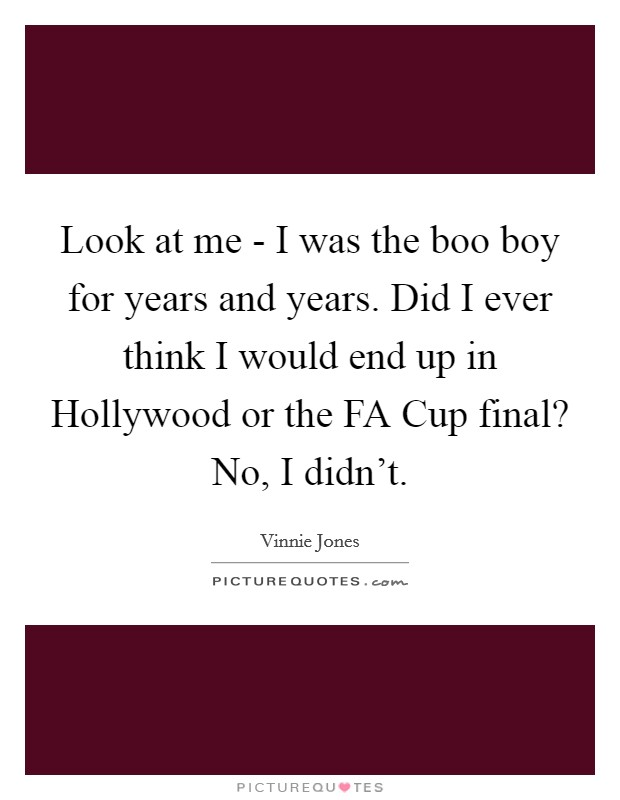 Look at me - I was the boo boy for years and years. Did I ever think I would end up in Hollywood or the FA Cup final? No, I didn't Picture Quote #1
