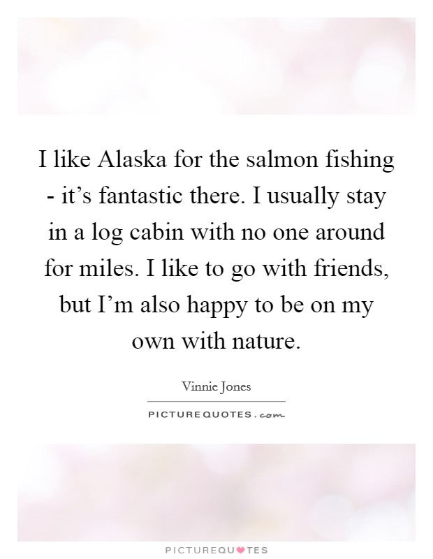 I like Alaska for the salmon fishing - it's fantastic there. I usually stay in a log cabin with no one around for miles. I like to go with friends, but I'm also happy to be on my own with nature Picture Quote #1
