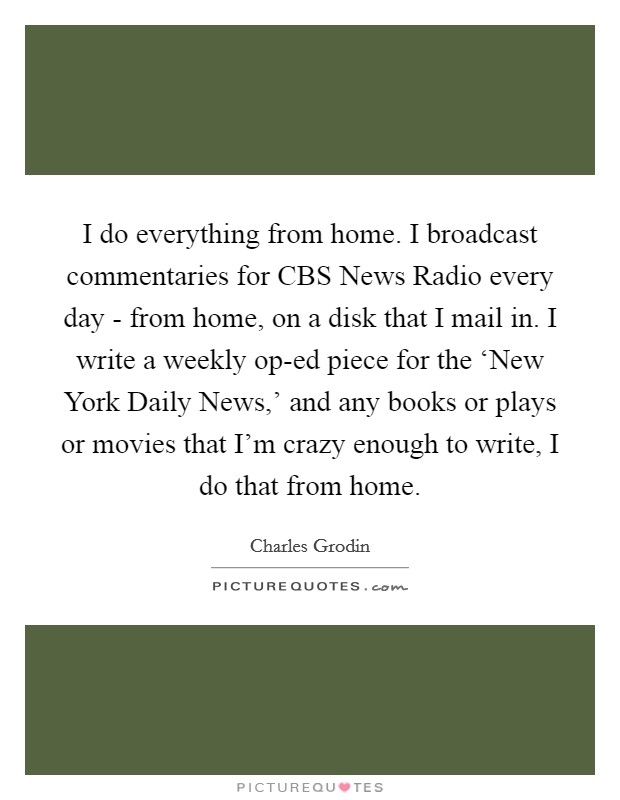 I do everything from home. I broadcast commentaries for CBS News Radio every day - from home, on a disk that I mail in. I write a weekly op-ed piece for the 'New York Daily News,' and any books or plays or movies that I'm crazy enough to write, I do that from home Picture Quote #1