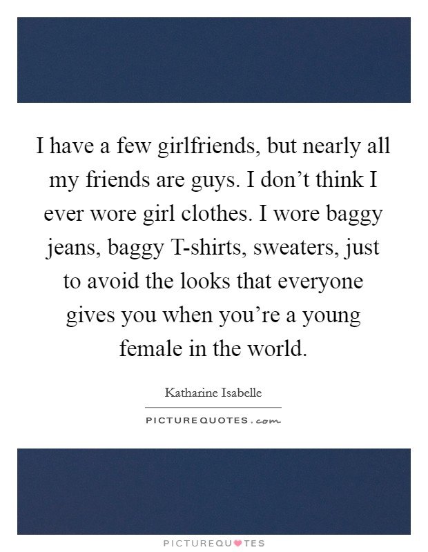 I have a few girlfriends, but nearly all my friends are guys. I don't think I ever wore girl clothes. I wore baggy jeans, baggy T-shirts, sweaters, just to avoid the looks that everyone gives you when you're a young female in the world Picture Quote #1