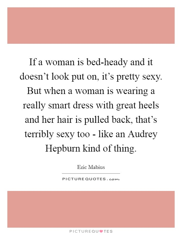 If a woman is bed-heady and it doesn't look put on, it's pretty sexy. But when a woman is wearing a really smart dress with great heels and her hair is pulled back, that's terribly sexy too - like an Audrey Hepburn kind of thing Picture Quote #1