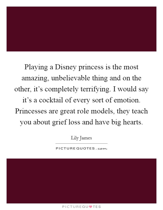 Playing a Disney princess is the most amazing, unbelievable thing and on the other, it's completely terrifying. I would say it's a cocktail of every sort of emotion. Princesses are great role models, they teach you about grief loss and have big hearts Picture Quote #1