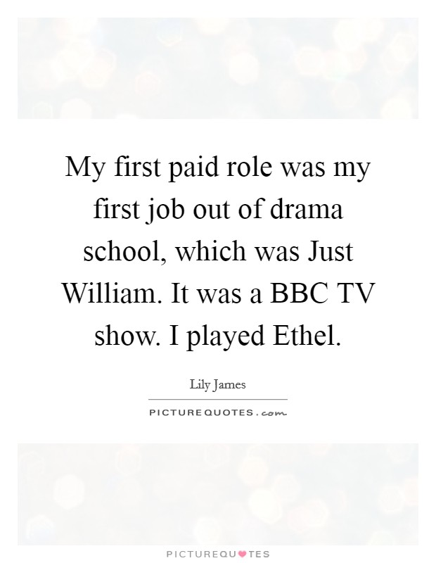 My first paid role was my first job out of drama school, which was Just William. It was a BBC TV show. I played Ethel Picture Quote #1