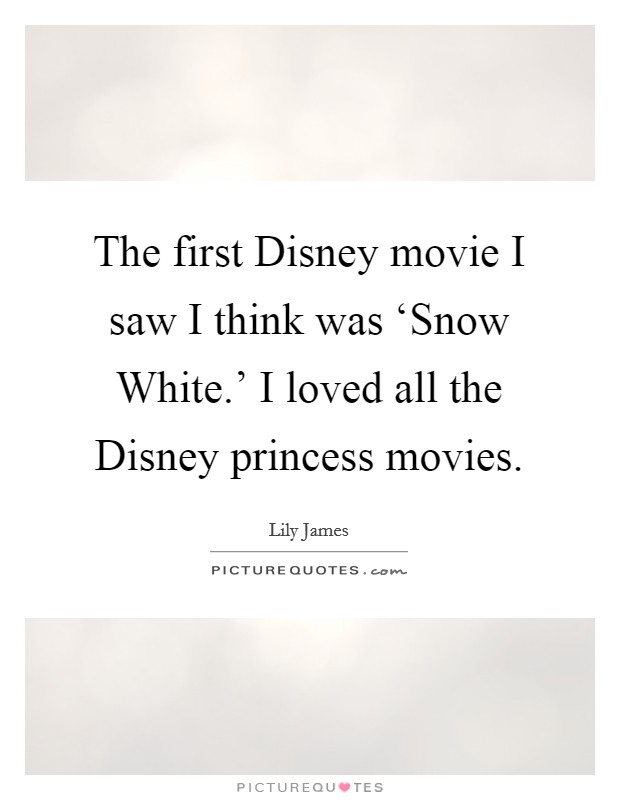 The first Disney movie I saw I think was 'Snow White.' I loved all the Disney princess movies Picture Quote #1