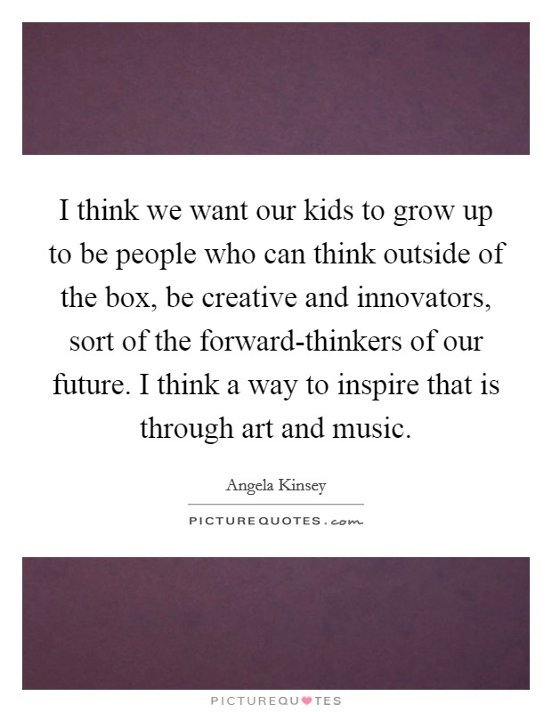 I think we want our kids to grow up to be people who can think outside of the box, be creative and innovators, sort of the forward-thinkers of our future. I think a way to inspire that is through art and music Picture Quote #1