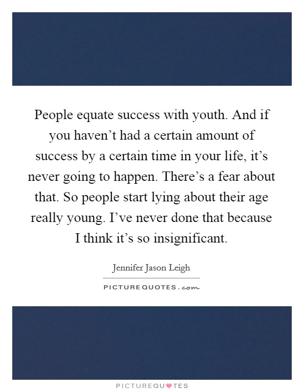 People equate success with youth. And if you haven't had a certain amount of success by a certain time in your life, it's never going to happen. There's a fear about that. So people start lying about their age really young. I've never done that because I think it's so insignificant Picture Quote #1