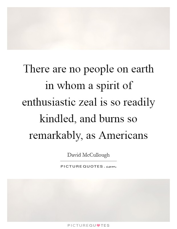 There are no people on earth in whom a spirit of enthusiastic zeal is so readily kindled, and burns so remarkably, as Americans Picture Quote #1