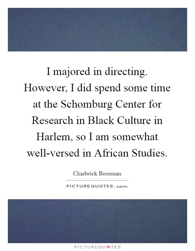 I majored in directing. However, I did spend some time at the Schomburg Center for Research in Black Culture in Harlem, so I am somewhat well-versed in African Studies Picture Quote #1