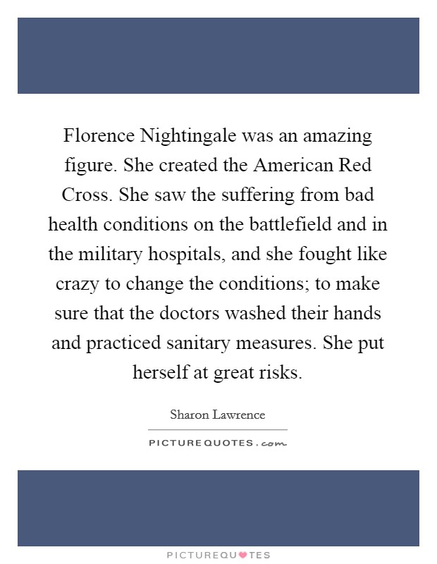 Florence Nightingale was an amazing figure. She created the American Red Cross. She saw the suffering from bad health conditions on the battlefield and in the military hospitals, and she fought like crazy to change the conditions; to make sure that the doctors washed their hands and practiced sanitary measures. She put herself at great risks Picture Quote #1