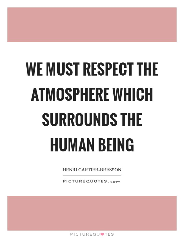 We must respect the atmosphere which surrounds the human being Picture Quote #1