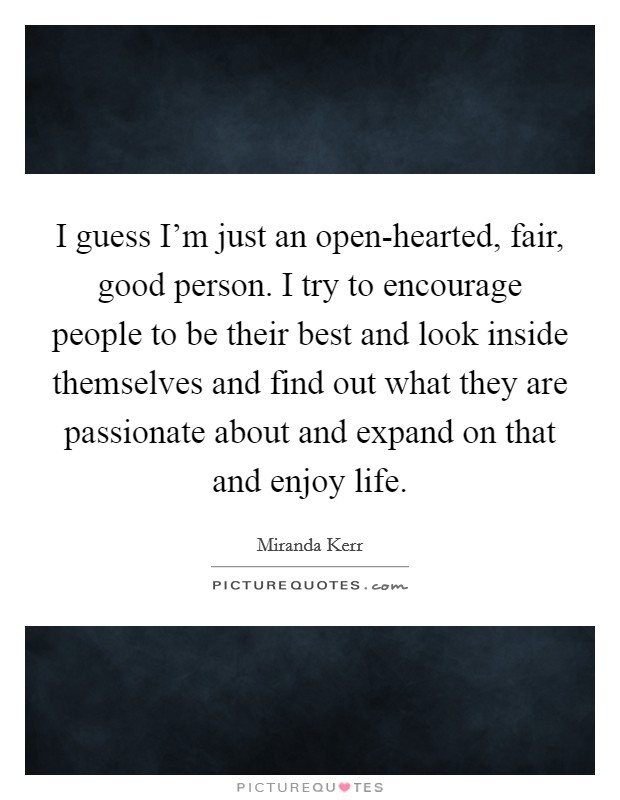 I guess I'm just an open-hearted, fair, good person. I try to encourage people to be their best and look inside themselves and find out what they are passionate about and expand on that and enjoy life Picture Quote #1