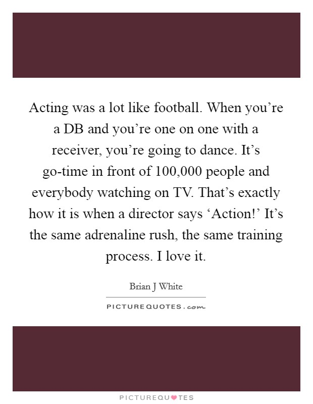 Acting was a lot like football. When you're a DB and you're one on one with a receiver, you're going to dance. It's go-time in front of 100,000 people and everybody watching on TV. That's exactly how it is when a director says 'Action!' It's the same adrenaline rush, the same training process. I love it Picture Quote #1