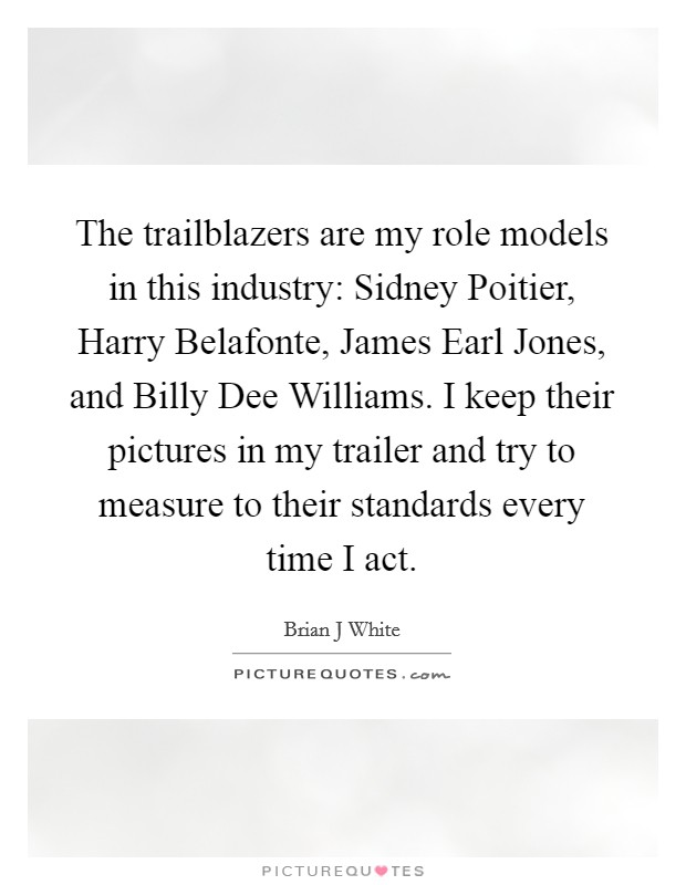 The trailblazers are my role models in this industry: Sidney Poitier, Harry Belafonte, James Earl Jones, and Billy Dee Williams. I keep their pictures in my trailer and try to measure to their standards every time I act Picture Quote #1