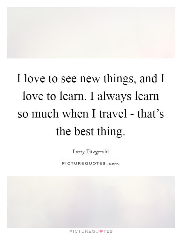 I love to see new things, and I love to learn. I always learn so much when I travel - that's the best thing Picture Quote #1