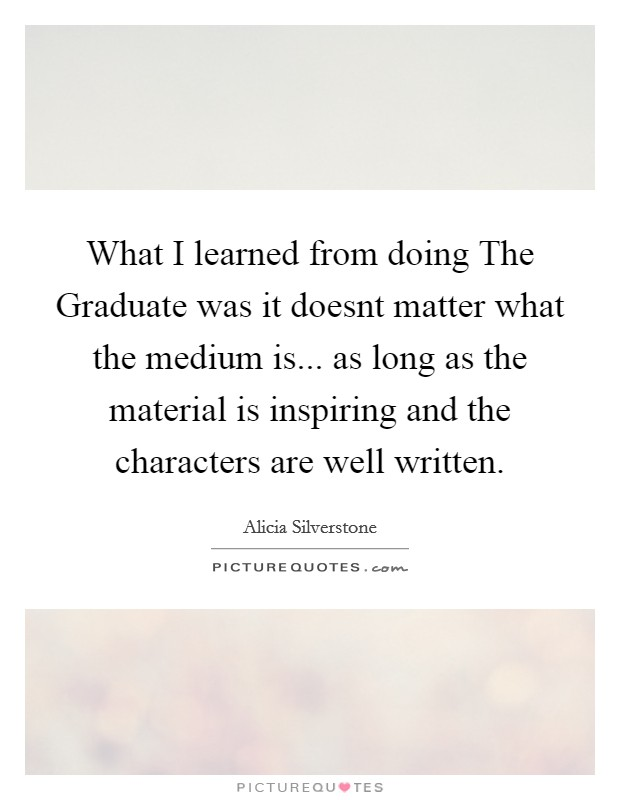What I learned from doing The Graduate was it doesnt matter what the medium is... as long as the material is inspiring and the characters are well written Picture Quote #1