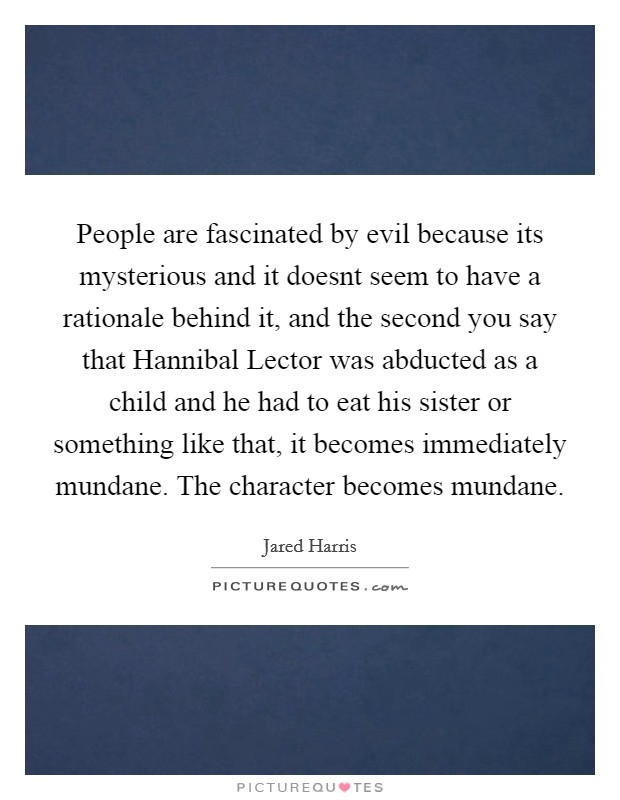 People are fascinated by evil because its mysterious and it doesnt seem to have a rationale behind it, and the second you say that Hannibal Lector was abducted as a child and he had to eat his sister or something like that, it becomes immediately mundane. The character becomes mundane Picture Quote #1