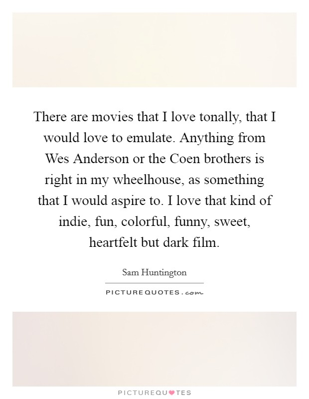 There are movies that I love tonally, that I would love to emulate. Anything from Wes Anderson or the Coen brothers is right in my wheelhouse, as something that I would aspire to. I love that kind of indie, fun, colorful, funny, sweet, heartfelt but dark film Picture Quote #1