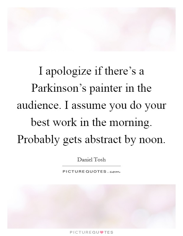 I apologize if there's a Parkinson's painter in the audience. I assume you do your best work in the morning. Probably gets abstract by noon Picture Quote #1