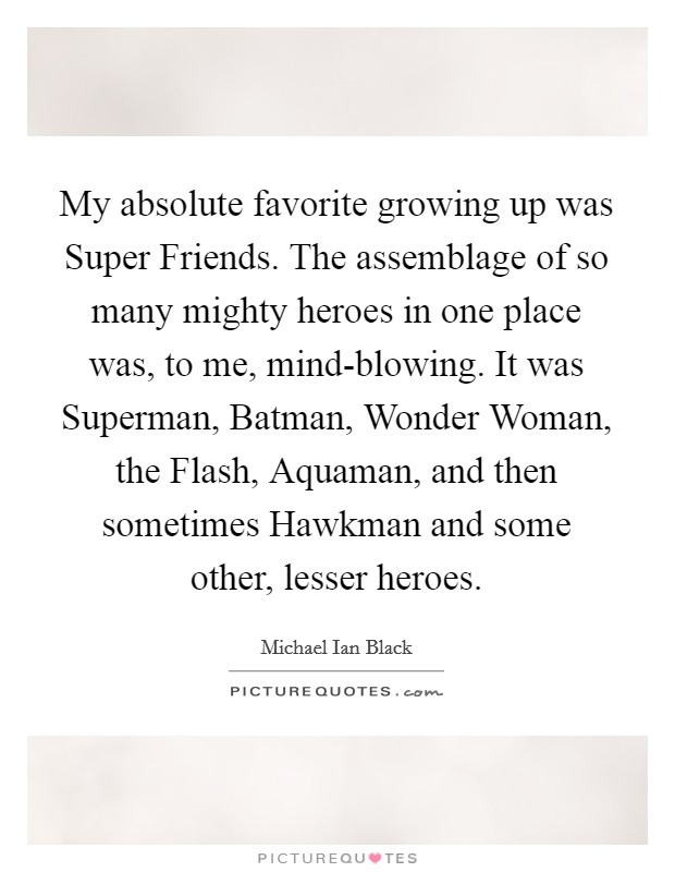 My absolute favorite growing up was Super Friends. The assemblage of so many mighty heroes in one place was, to me, mind-blowing. It was Superman, Batman, Wonder Woman, the Flash, Aquaman, and then sometimes Hawkman and some other, lesser heroes Picture Quote #1