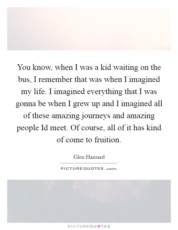 You know, when I was a kid waiting on the bus, I remember that was when I imagined my life. I imagined everything that I was gonna be when I grew up and I imagined all of these amazing journeys and amazing people Id meet. Of course, all of it has kind of come to fruition Picture Quote #1