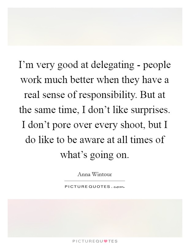 I'm very good at delegating - people work much better when they have a real sense of responsibility. But at the same time, I don't like surprises. I don't pore over every shoot, but I do like to be aware at all times of what's going on Picture Quote #1