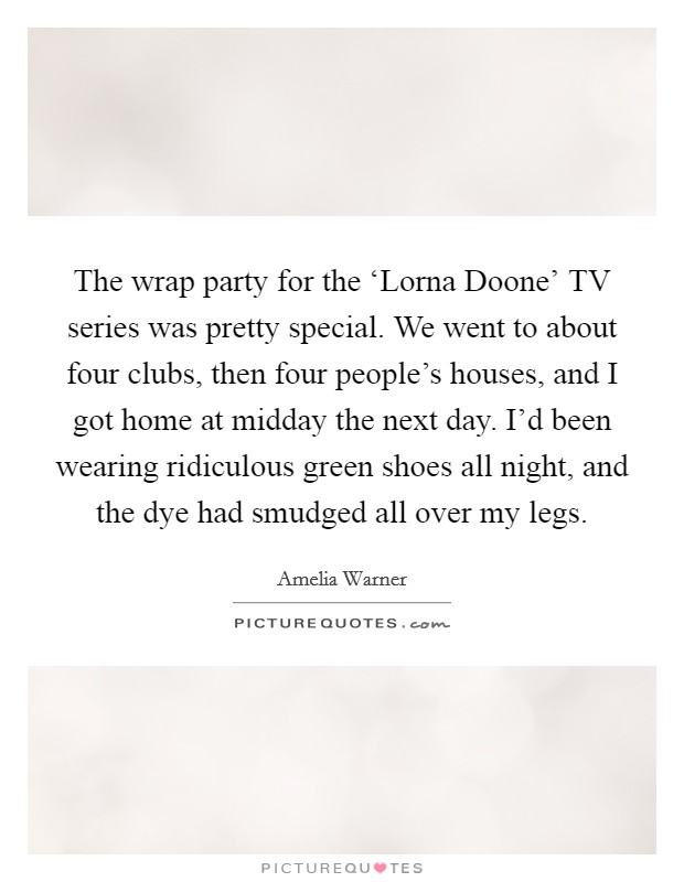 The wrap party for the 'Lorna Doone' TV series was pretty special. We went to about four clubs, then four people's houses, and I got home at midday the next day. I'd been wearing ridiculous green shoes all night, and the dye had smudged all over my legs Picture Quote #1