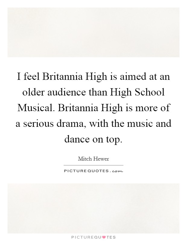 I feel Britannia High is aimed at an older audience than High School Musical. Britannia High is more of a serious drama, with the music and dance on top Picture Quote #1